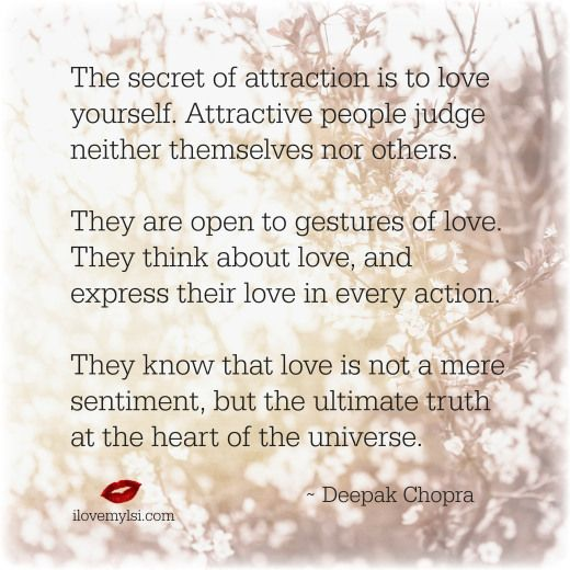 The secret of attraction is to love yourself. Attractive people judge neither themselves nor others. They are open to gestures of love... ~ Deepak Chopra <3 So much more on LSI's Facebook page! https://www.facebook.com/LoveSexIntelligence