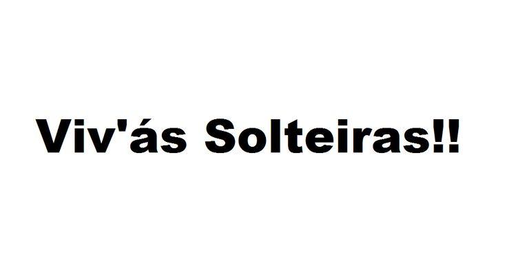 For girls: Viva às Solteiras!