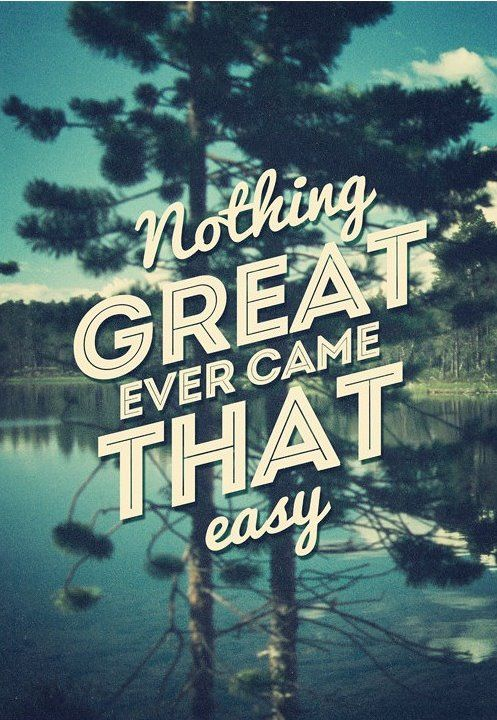 Nothing great ever came that easy #Quote