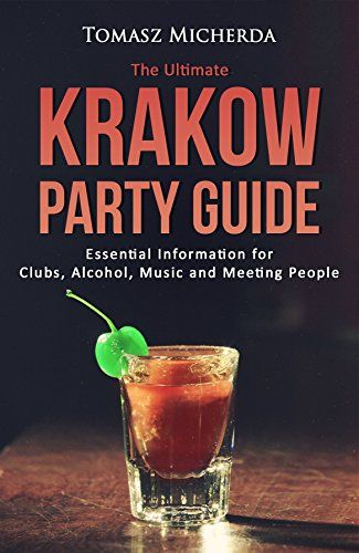 The Ultimate Krakow Party Guide - Essential Information for Clubs, Alcohol, Music and Meeting People: Travel Party Guide for Krakow Poland: Best Party Places, Nightlife, Travel Tips & Saving Money
