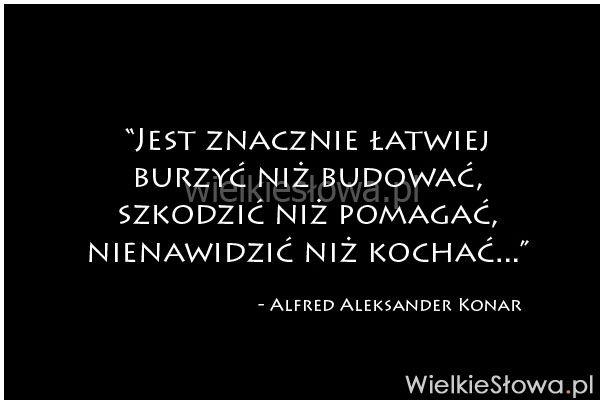 Jest znacznie łatwiej burzyć niż budować... #Konar-Alfred-Aleksander,  #Miłość, #Nienawiść