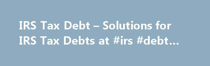IRS Tax Debt – Solutions for IRS Tax Debts at #irs #debt #help http://real-estate.nef2.com/irs-tax-debt-solutions-for-irs-tax-debts-at-irs-debt-help/  # IRS Tax Debt Solutions and Advice Do you owe the IRS? Are you struggling with IRS tax debts and cannot figure out what to do? Don t despair, you are not alone. Many Americans owe back taxes, or cannot afford to pay their IRS tax debts. If you want to get IRS debt help, it s important to understand the different IRS tax debt strategies. There…