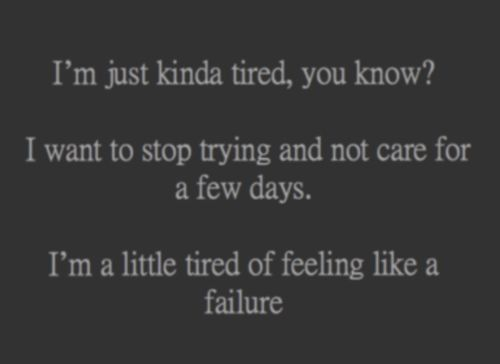 I'm just kinda tired, you know? I want to stop trying and not care for a few days. I'm a little tires of feeling like a failure