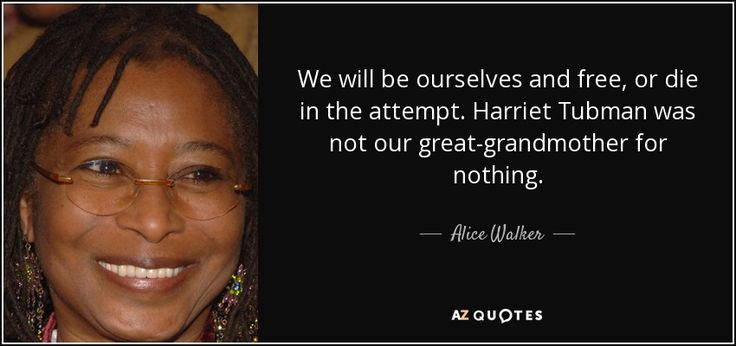 We will be ourselves and free, or die in the attempt. Harriet Tubman was not our great-grandmother for nothing.