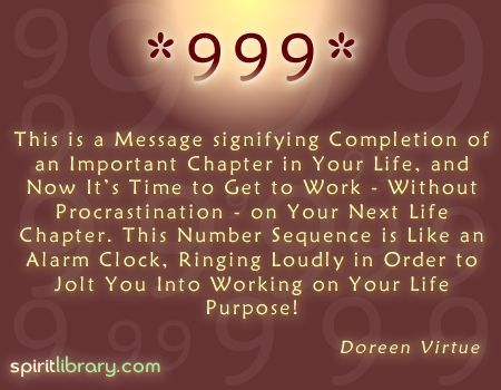 Seeing 999 means that after an ending there is always a new beginning... so get to work Lightworker!