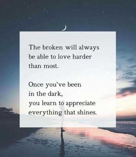 The broken will always be able to love harder than most. Once you've been int the dark, you learn to appreciate everything that shines.