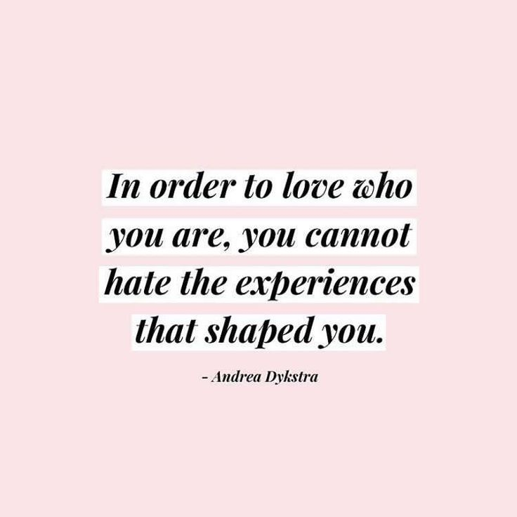 in order to love who you are, you cannot hate the experiences that shaped you...