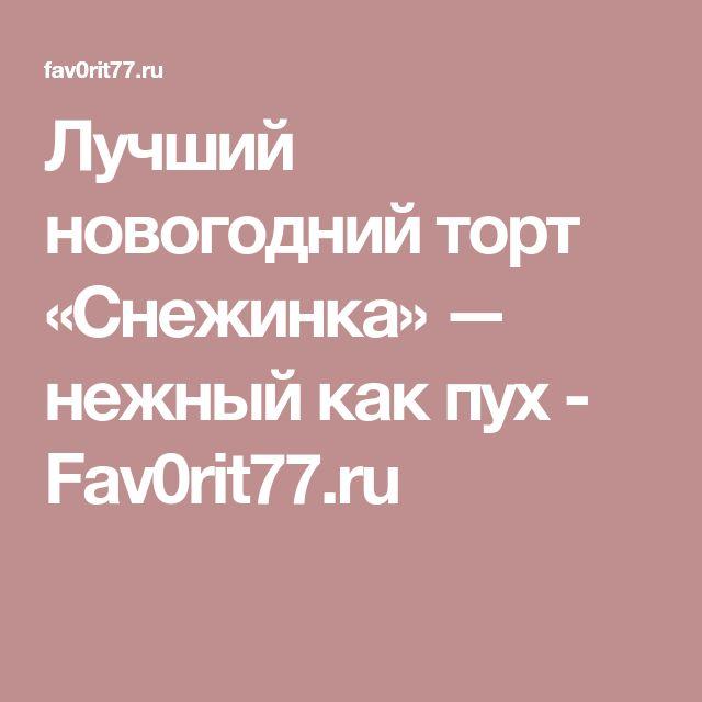Лучший новогодний торт «Снежинка» — нежный как пух - Fav0rit77.ru