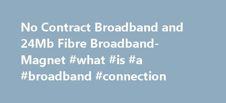 No Contract Broadband and 24Mb Fibre Broadband-Magnet #what #is #a #broadband #connection http://broadband.remmont.com/no-contract-broadband-and-24mb-fibre-broadband-magnet-what-is-a-broadband-connection/  #broadband no contract # Fatpipe Fibre 24 24Mb Fatpipe Fibre Free from Contract Unlimited Download Usage We believe in thinking differently and challenging the outdated products currently available in Ireland. That s why we have created Fatpipe Fibre 24 to suit your on-the-go lifestyle, it…