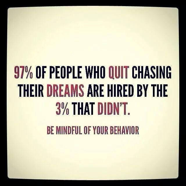 """""""97% das pessoas que desistem de perseguir seus sonhos são contratadas pelas 3% que não desistem. Fique atento ao seu comportamento."""""""