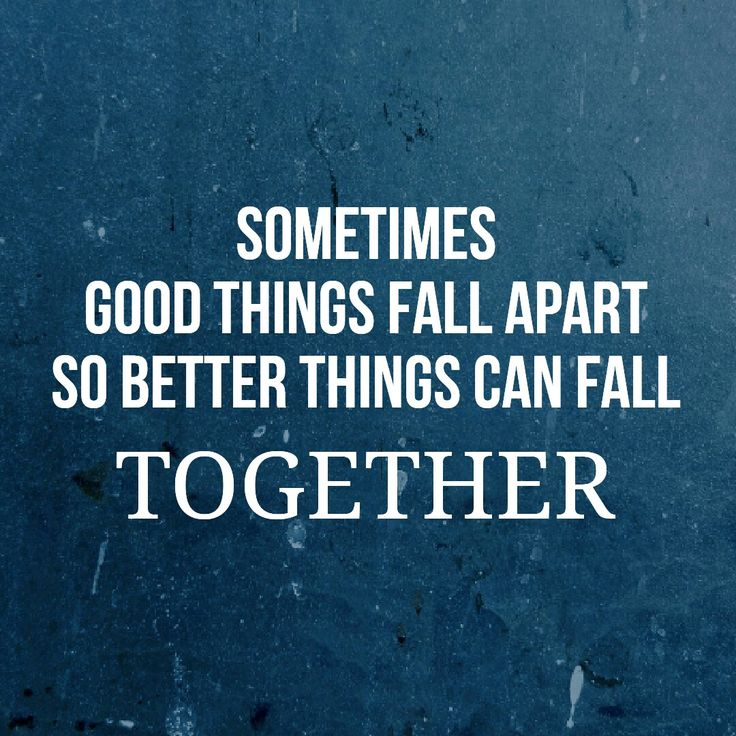 """""""Sometimes good things fall apart so better things can fall together"""""""