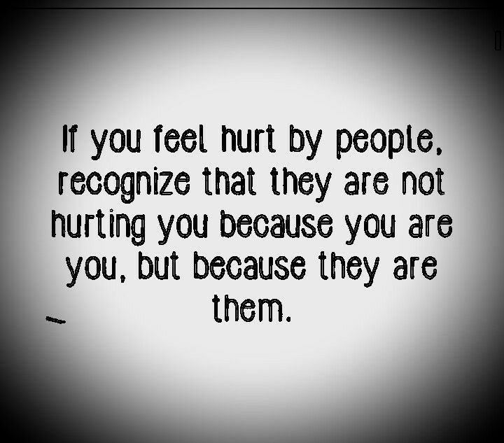 QUOTE, Hurt:  'If you feel hurt by people, recognize that they are not hurting you because you are you, but because they are them.' / repinned per lovely