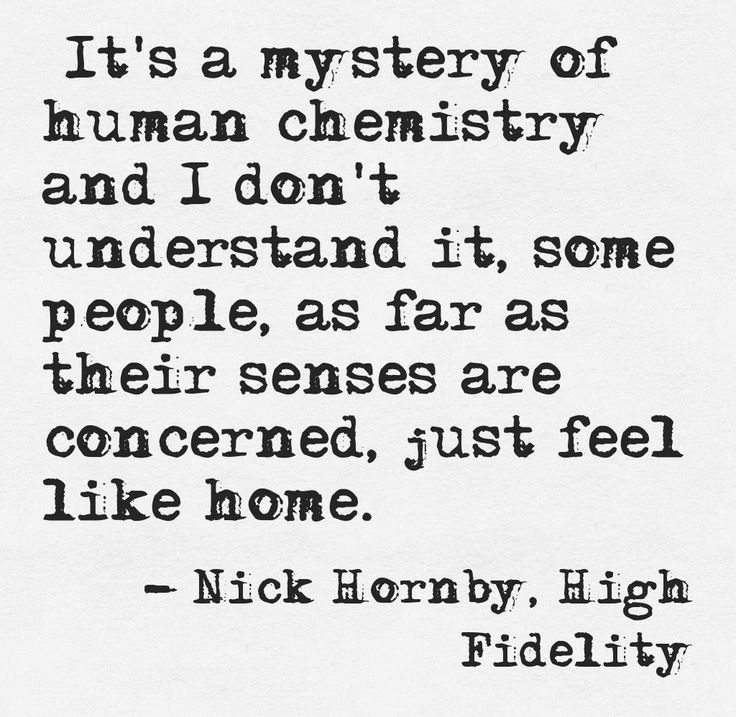 """""""It's a mystery of human chemistry and I don't understand it, some people, as far as their senses are concerned, just feel like home."""" -Nick Hornby, High Fidelity"""