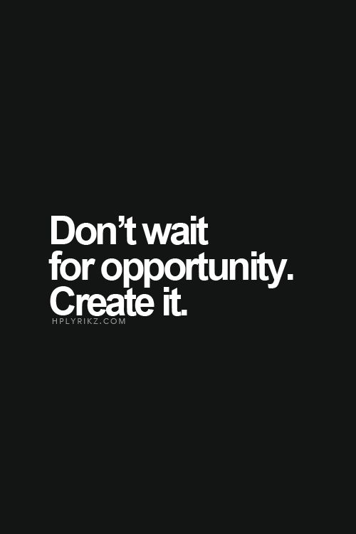 """""""Don't wait for opportunity. Create it."""" #WWWQuotesToLiveBy #QOTD"""