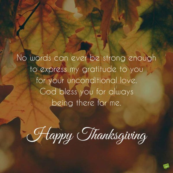 No words can ever be strong enough to express my gratitude to you for your unconditional love. God bless you for always being there for me. Happy Thanksgiving.