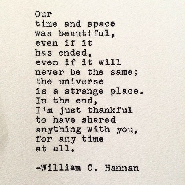 """""""Our time and space was beautiful, even if it has ended, even if it will never be the same"""" -William C. Hannan"""
