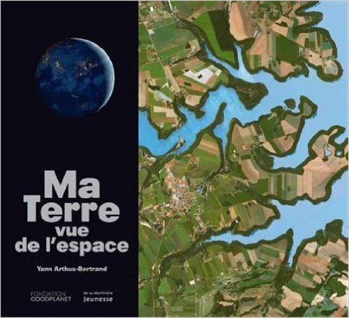 Ma terre vue de l'espace de Yann Arthus-Bertrand, Ed.Jeunesse, 2014