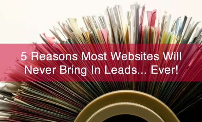 """5 Reasons Most Websites Will Never Bring In Leads. Without """"eyeballs"""", your site is like a box of brochures in your company's supply cupboard... worthless without distribution."""