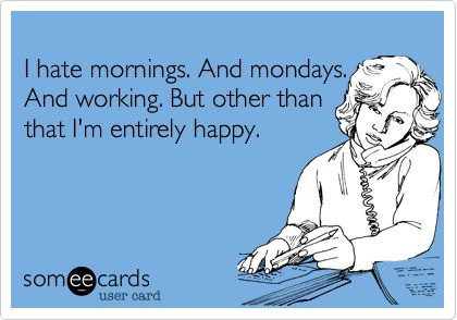 I hate mornings. And mondays. And working. But other than that I'm entirely happy.