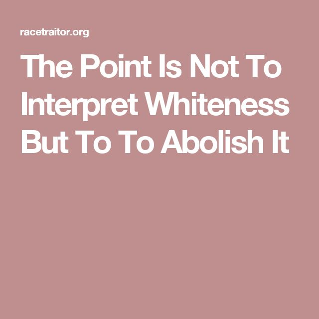 The Point Is Not To Interpret Whiteness But To To Abolish It