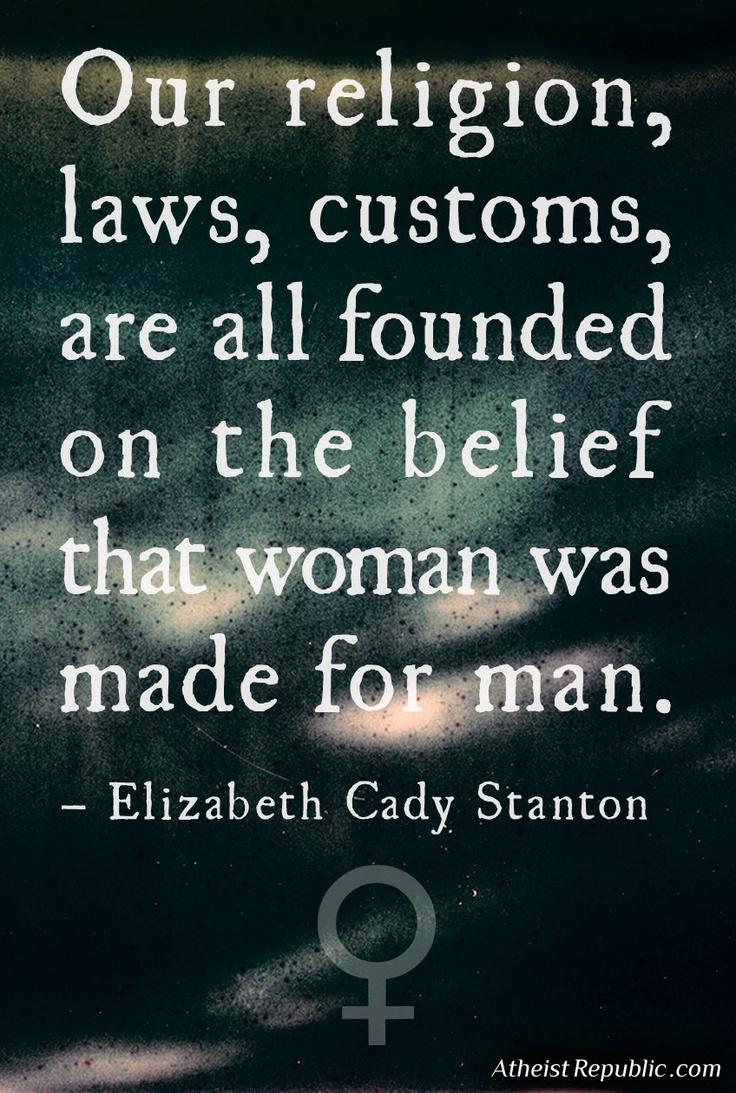 Elizabeth Cady Stanton - Women & Religion  Nuestra religión, leyes, costumbres están fundadas en la creencia de que la mujer estaba hecha para el hombre.