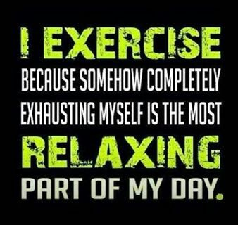 I exercise because somehow completely exhausting myself is the most relaxing part of my day.