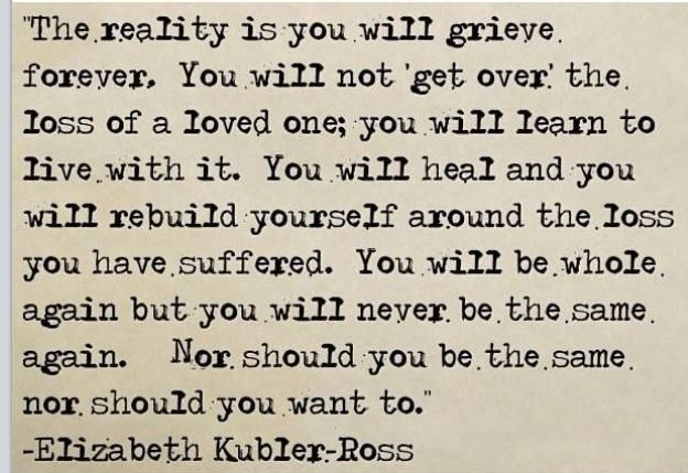the reality is you will grieve forever. you will not 'get over' the loss of a loved one; you will learn to live with it. you will heal and you will rebuild yourself around the loss you have suffered. you will be whole again but you will never be the same again. nor should you be the same nor should you want to.