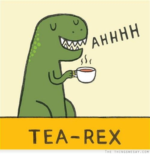 Tea-rex: A cup of green tea before going to bed! Even dinos can't resist the smell of green tea!