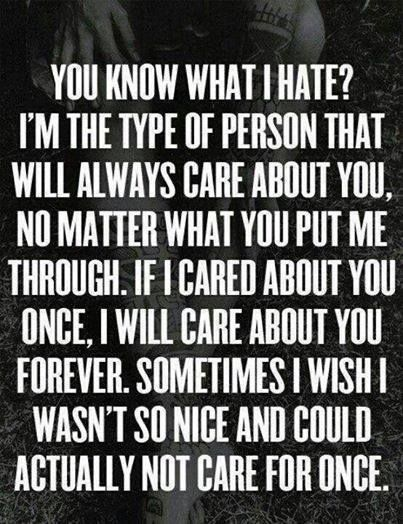 Yep that's me! I still care about people who put me through hell and I'm pretty sure I always will. Just who I am!