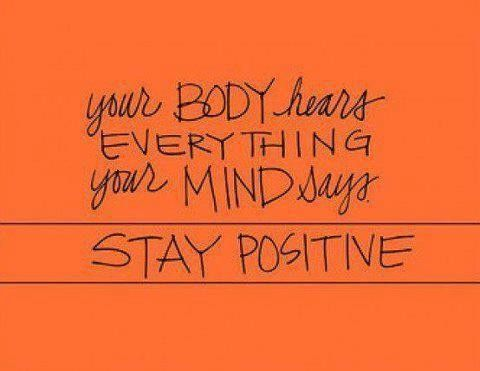 Your body hears EVERYTHING your mind says.  STAY POSITIVE!!!