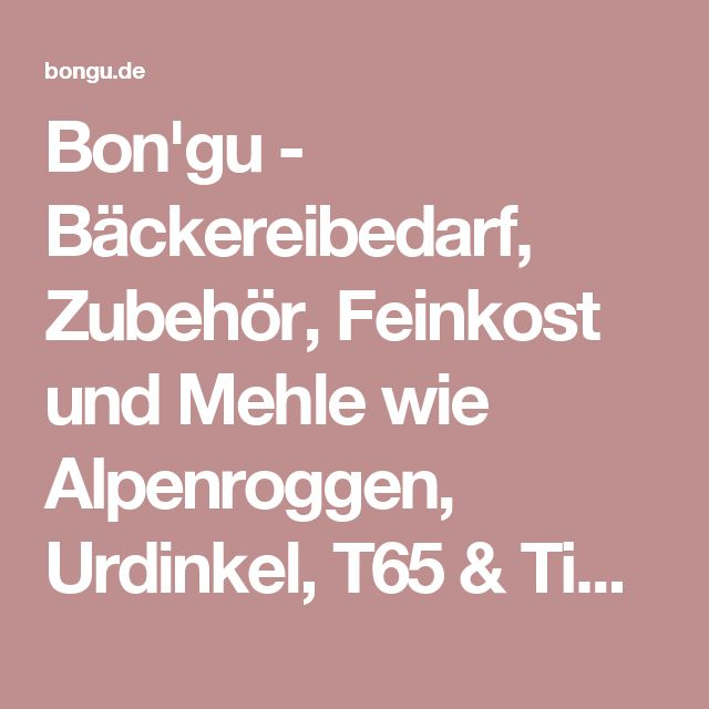 Bon'gu - Bäckereibedarf, Zubehör, Feinkost und Mehle wie Alpenroggen, Urdinkel, T65 & Tipo 0