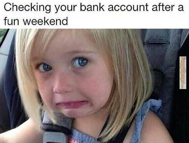 Funny memes Checking your bank account after a fun weekend