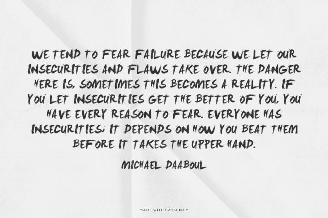 """We tend to fear failure because we let our insecurities and flaws take over. The danger here is, sometimes this becomes a reality. If you let insecurities get the better of you, you have every reason to fear. Everyone has insecurities; it depends on how you beat them before it takes the upper hand."" -Michael Daaboul"