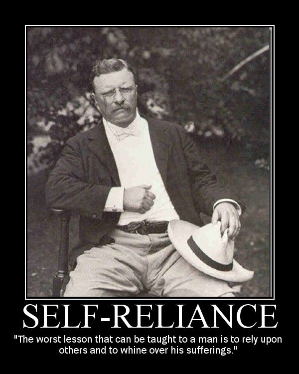 """""""The worst lesson that can be taught to a man is to rely upon others and to whine over his sufferings."""" --Theodore Roosevelt"""