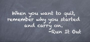 When you want to quit, remember why you started and carry on. -RunItOut.com