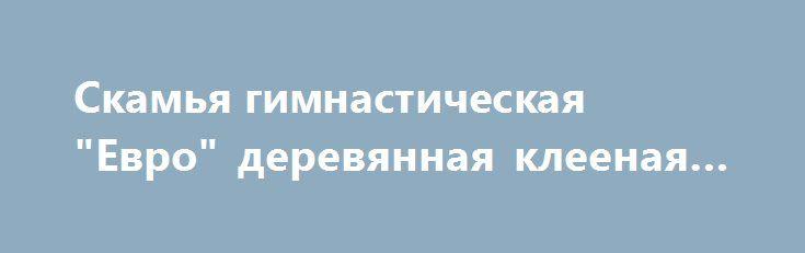 "Скамья гимнастическая ""Евро"" деревянная клееная 2,5м http://sport-stroi.ru/products/2259-skamya-gimnasticheskaya-evro-derevyannaya-kleenaya-25m  Скамья гимнастическая ""Евро"" деревянная клееная 2,5м со скидкой 651 рубль. Подробнее о предложении на странице: http://sport-stroi.ru/products/2259-skamya-gimnasticheskaya-evro-derevyannaya-kleenaya-25m"