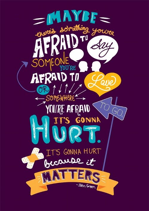 """""""Maybe there's something you're afraid to say. Someone you're afraid to love, or somewhere you're afraid to go. It's gonna hurt. It's gonna hurt because it matters."""""""