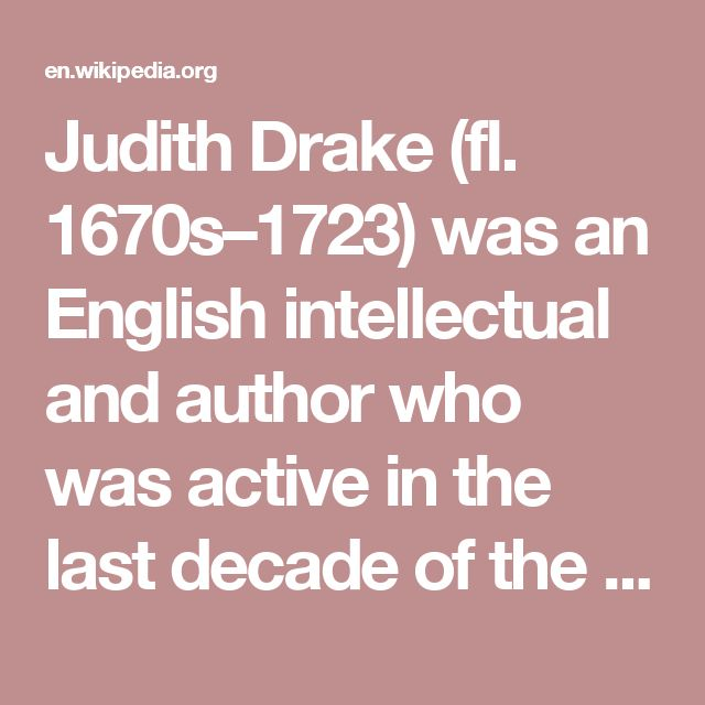Judith Drake (fl. 1670s–1723) was an English intellectual and author who was active in the last decade of the 17th century. She was part of a circle of intellectuals, authors, and philosophers which included Mary Astell, Lady Mary Chudleigh, Elizabeth Thomas, Elizabeth Elstob, Lady Mary Wortley Montagu, and John Norris.