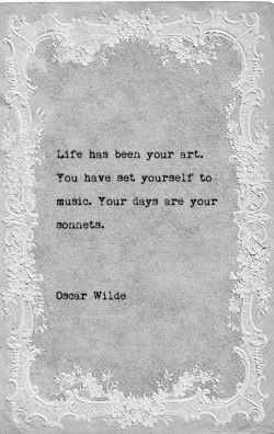 Life has been your art, You have set yourself to music. Your days are your sonnets. ~ Oscar Wilde