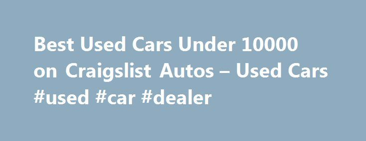 Best Used Cars Under 10000 on Craigslist Autos – Used Cars #used #car #dealer http://cars.remmont.com/best-used-cars-under-10000-on-craigslist-autos-used-cars-used-car-dealer/  #used cars under 10000 # Best Used Cars Under 10000 on Craigslist Autos Hi, there, it's Craig again with my list of the best used cars under 10000 dollars.  If your budget is around $10,000 for a used car, then you re probably going to find a good deal on a fairly new, fairly expensive…The post Best Used Cars Under…