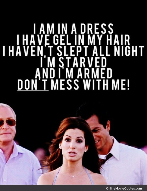 I am in a dress.  i have gel in my hair.  i haven't slept all night.  i'm starving and i'm armed.  Don't mess with me!  (Miss Congeniality)