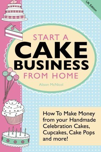 Start A Cake Business From Home: How To Make Money from your Handmade Celebration Cakes Cupcakes Cake Pops and more! UK Edition. by McNicol Alison (March 8 2013) Paperback