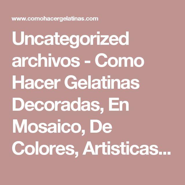 Uncategorized archivos - Como Hacer Gelatinas Decoradas, En Mosaico, De Colores, Artisticas, De Leche Y Mas....