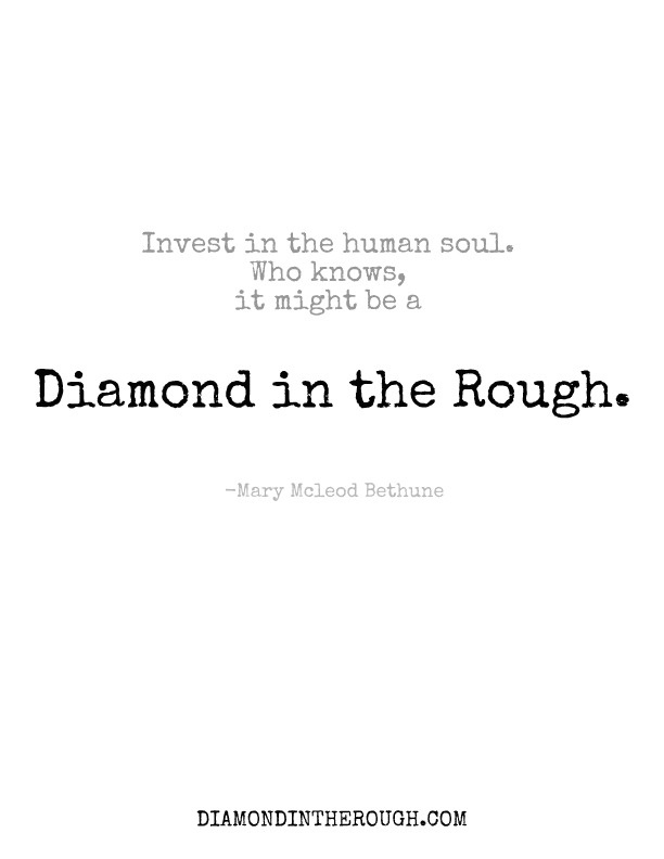 """Invest in the human soul.  Who knows, it might be a diamond in the rough."" -Mary McLeod Bethune #30DaysOfOriginality"