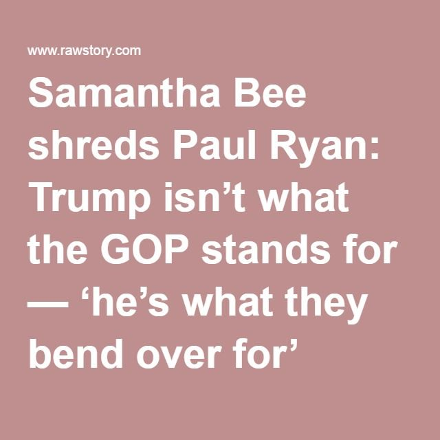 Samantha Bee shreds Paul Ryan: Trump isn't what the GOP stands for — 'he's what they bend over for'
