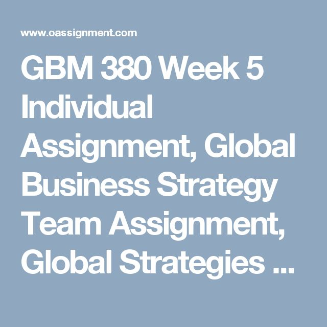 GBM 380 Week 5  Individual Assignment, Global Business Strategy  Team Assignment, Global Strategies Paper  Team Assignment, Global Strategies Presentation