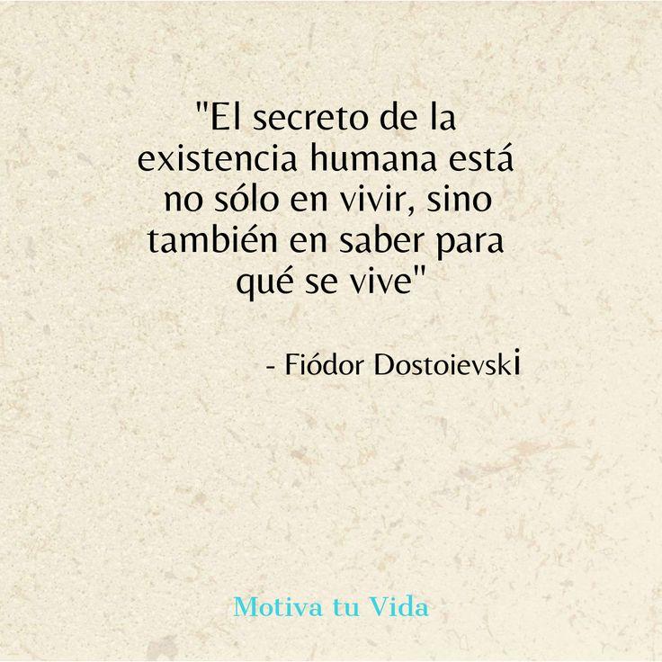 El secreto de la existencia humana está no solo en vivir, sino también en saber para qué se vive...