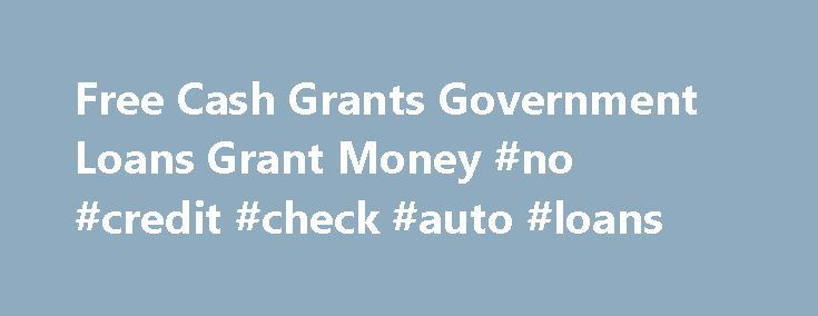 Free Cash Grants Government Loans Grant Money #no #credit #check #auto #loans http://loan.remmont.com/free-cash-grants-government-loans-grant-money-no-credit-check-auto-loans/  #money loans online # Cash Grants Free Cash Grants! How? Government and Private Foundations have been giving away free cash grants for business start-up, business expansion, personal needs, tuition, the purchase of home's, home repair and so many other idea's, project's and research ventures there's just to much to…