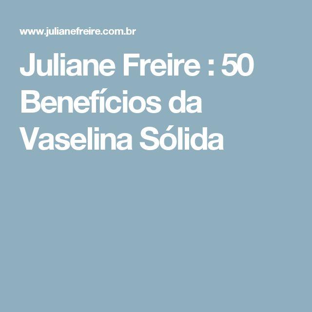 Juliane Freire : 50 Benefícios da Vaselina Sólida