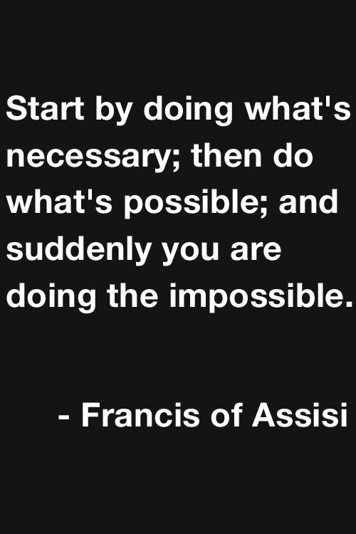 """Start by doung what's necessary; then do what's possible; and suddenly you are doing the impossible"" - Francis of Assisi"